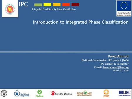 Introduction to Integrated Phase Classification Feroz Ahmed National Coordinator- IPC project (FAO) IPC analyst & Facilitator