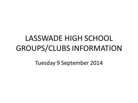 LASSWADE HIGH SCHOOL GROUPS/CLUBS INFORMATION Tuesday 9 September 2014.