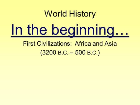 World History In the beginning… First Civilizations: Africa and Asia (3200 B.C. – 500 B.C. )