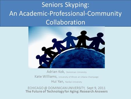 Seniors Skyping: An Academic-Professional-Community Collaboration Adrian Kok, Dominican University Kate Williams, University of Illinois at Urbana Champaign.