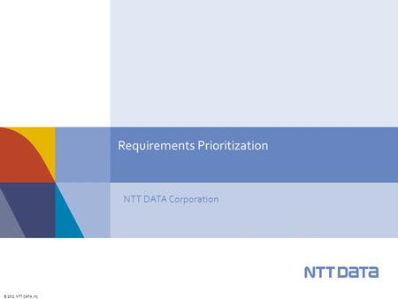 © 2012 NTT DATA, Inc. NTT DATA Corporation Requirements Prioritization.