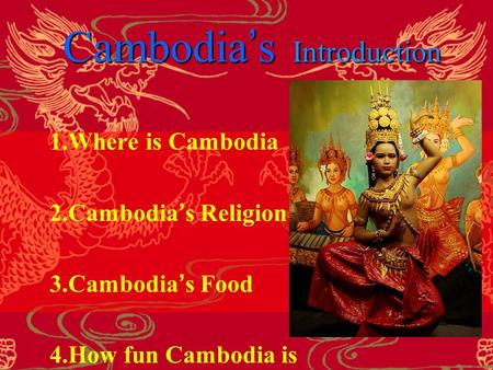 Cambodia ' s Introduction 1.Where is Cambodia 2.Cambodia ' s Religion 3.Cambodia ' s Food 4.How fun Cambodia is.