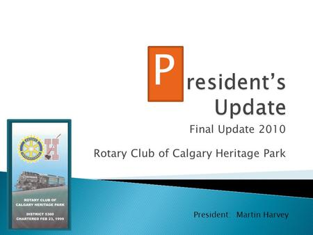 Final Update 2010 Rotary Club of Calgary Heritage Park P President: Martin Harvey.