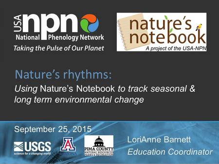 Using Nature's Notebook to track seasonal & long term environmental change Nature's rhythms: LoriAnne Barnett Education Coordinator September 25, 2015.