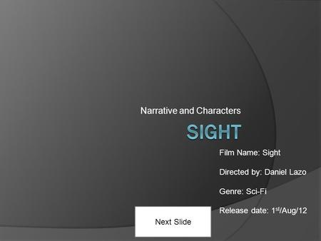 Narrative and Characters Next Slide Film Name: Sight Directed by: Daniel Lazo Genre: Sci-Fi Release date: 1 st /Aug/12.