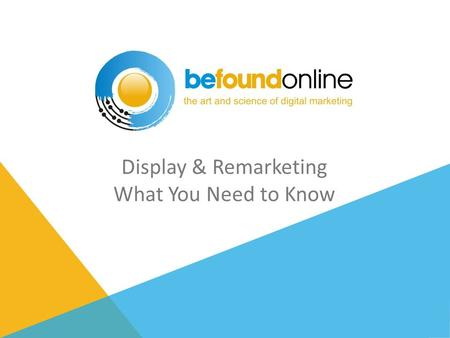 Display & Remarketing What You Need to Know. PROPRIETARY AND CONFIDENTIAL / COPYRIGHT © 2013 BE FOUND ONLINE, LLC 2 WHAT IS DISPLAY?