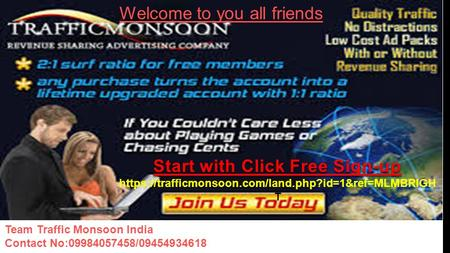 Team Traffic Monsoon India Contact No:09984057458/09454934618 1 Welcome to you all friends Start with Click Free Sign-up https://trafficmonsoon.com/land.php?id=1&ref=MLMBRIGH.