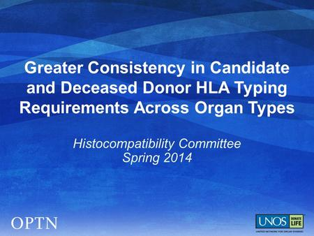 Greater Consistency in Candidate and Deceased Donor HLA Typing Requirements Across Organ Types Histocompatibility Committee Spring 2014.