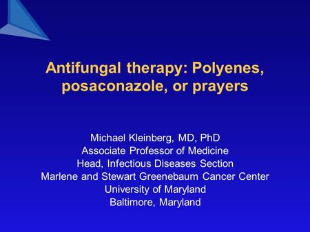 Antifungal therapy: Polyenes, posaconazole, or prayers Michael Kleinberg, MD, PhD Associate Professor of Medicine Head, Infectious Diseases Section Marlene.