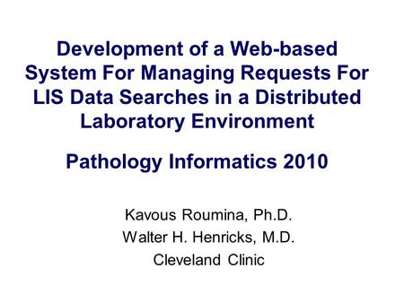 Development of a Web-based System For Managing Requests For LIS Data Searches in a Distributed Laboratory Environment Pathology Informatics 2010 Kavous.