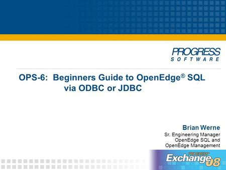 OPS-6: Beginners Guide to OpenEdge ® SQL via ODBC or JDBC Brian Werne Sr. Engineering Manager OpenEdge SQL and OpenEdge Management.