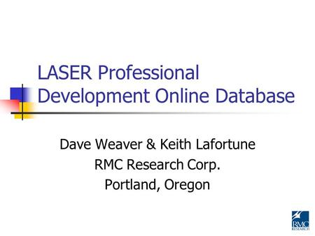 LASER Professional Development Online Database Dave Weaver & Keith Lafortune RMC Research Corp. Portland, Oregon.