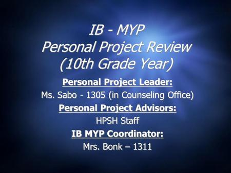 IB - MYP Personal Project Review (10th Grade Year) Personal Project Leader: Ms. Sabo - 1305 (in Counseling Office) Personal Project Advisors: HPSH Staff.