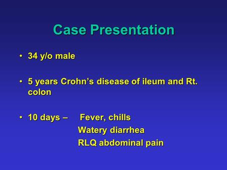 Case Presentation 34 y/o male34 y/o male 5 years Crohn's disease of ileum and Rt. colon5 years Crohn's disease of ileum and Rt. colon 10 days – Fever,