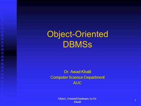 Object_Oriented Databases, by Dr. Khalil 1 Object-Oriented DBMSs Dr. Awad Khalil Computer Science Department AUC.