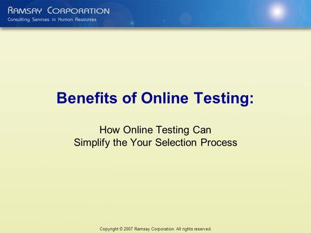 Benefits of Online Testing: How Online Testing Can Simplify the Your Selection Process Copyright © 2007 Ramsay Corporation. All rights reserved.