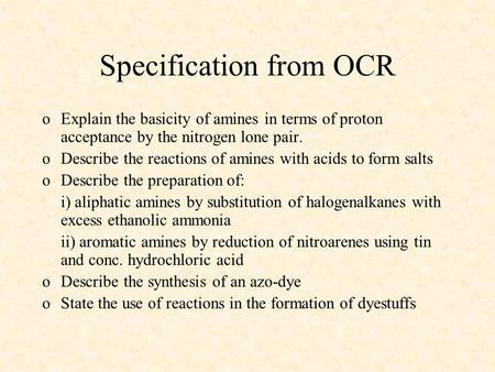 Specification from OCR oExplain the basicity of amines in terms of proton acceptance by the nitrogen lone pair. oDescribe the reactions of amines with.