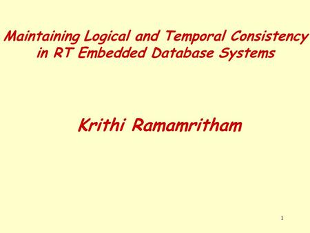 1 Maintaining Logical and Temporal Consistency in RT Embedded Database Systems Krithi Ramamritham.
