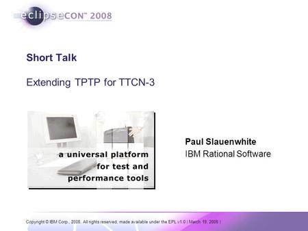 Copyright © IBM Corp., 2008. All rights reserved; made available under the EPL v1.0 | March 19, 2008 | Short Talk Extending TPTP for TTCN-3 Paul Slauenwhite.