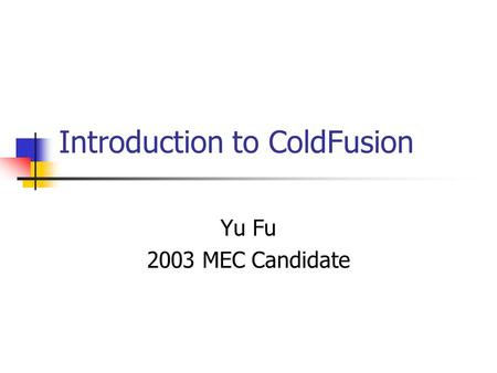 Introduction to ColdFusion Yu Fu 2003 MEC Candidate.