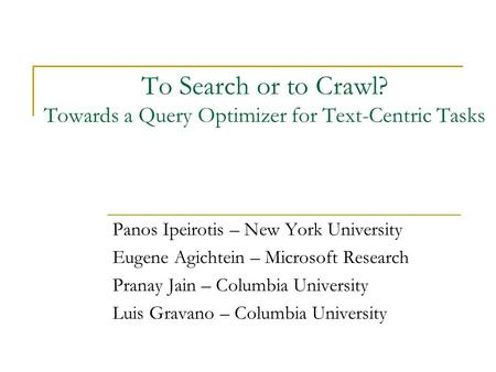 To Search or to Crawl? Towards a Query Optimizer for Text-Centric Tasks Panos Ipeirotis – New York University Eugene Agichtein – Microsoft Research Pranay.
