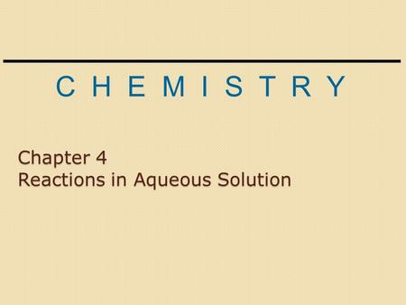 C H E M I S T R Y Chapter 4 Reactions in Aqueous Solution.