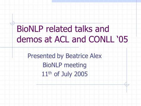BioNLP related talks and demos at ACL and CONLL '05 Presented by Beatrice Alex BioNLP meeting 11 th of July 2005.