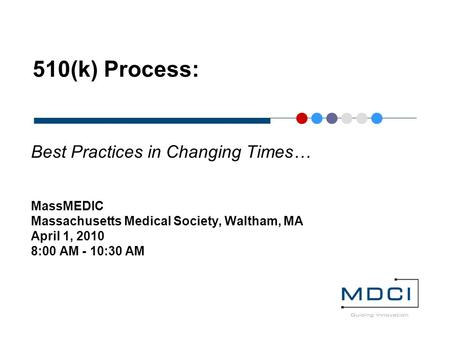 510(k) Process: Best Practices in Changing Times… MassMEDIC Massachusetts Medical Society, Waltham, MA April 1, 2010 8:00 AM - 10:30 AM.