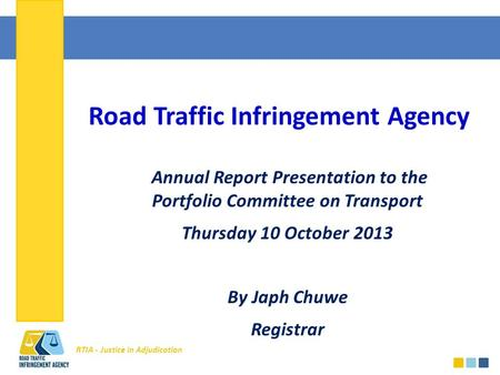 RTIA - Justice in Adjudication Road Traffic Infringement Agency Annual Report Presentation to the Portfolio Committee on Transport Thursday 10 October.