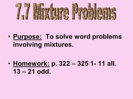 Purpose: To solve word problems involving mixtures. Homework: p. 322 – 325 1- 11 all. 13 – 21 odd.