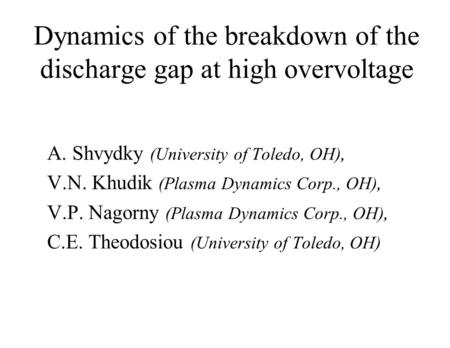 Dynamics of the breakdown of the discharge gap at high overvoltage A. Shvydky (University of Toledo, OH), V.N. Khudik (Plasma Dynamics Corp., OH), V.P.