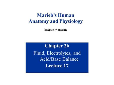 Chapter 26 Fluid, Electrolytes, and <strong>Acid</strong>/<strong>Base</strong> <strong>Balance</strong> Lecture 17 Marieb's Human Anatomy and Physiology Marieb  Hoehn.