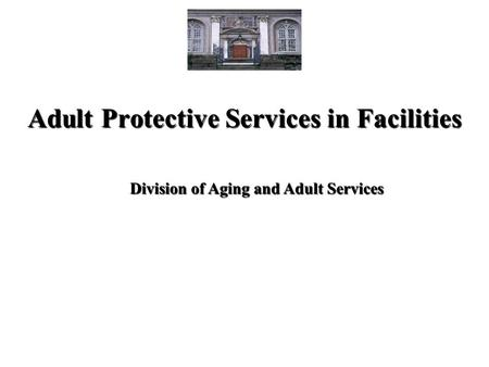 Adult Protective Services in Facilities Division of Aging and Adult Services.