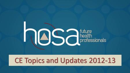 CE Topics and Updates 2012-13. HOSA: Build a Better You! Revised event guidelines will be online in August. General changes will include:  Editorial.