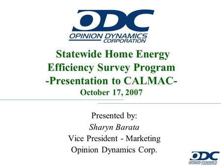 Statewide Home Energy Efficiency Survey Program Presented by: Sharyn Barata Vice President - Marketing Opinion Dynamics Corp. Statewide Home Energy Efficiency.