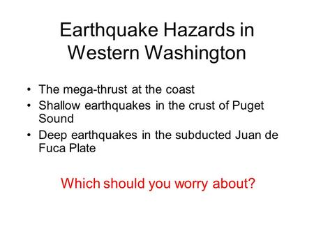Earthquake Hazards in Western Washington The mega-thrust at the coast Shallow earthquakes in the crust of Puget Sound Deep earthquakes in the subducted.