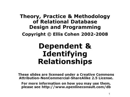 1 Theory, Practice & Methodology of Relational Database Design and Programming Copyright © Ellis Cohen 2002-2008 Dependent & Identifying Relationships.