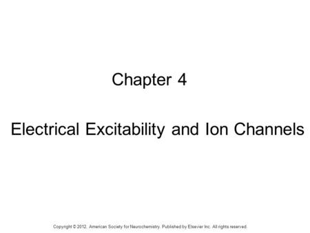 1 Chapter 4 Electrical Excitability and Ion Channels Copyright © 2012, American Society for Neurochemistry. Published by Elsevier Inc. All rights reserved.