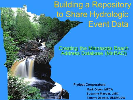 Project Cooperators: Mark Olsen, MPCA Susanne Maeder, LMIC Tommy Dewald, USEPA/OW Building a Repository to Share Hydrologic Event Data Creating the Minnesota.