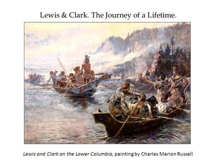 Lewis & Clark. The Journey of a Lifetime. Lewis and Clark on the Lower Columbia, painting by Charles Marion Russell.