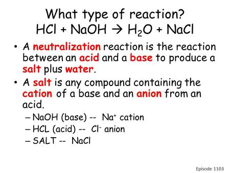 What type of reaction? HCl + NaOH  H 2 O + NaCl A neutralization reaction is the reaction between an acid and a base to produce a salt plus water. A salt.