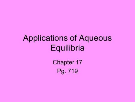 Applications of Aqueous Equilibria Chapter 17 Pg. 719.