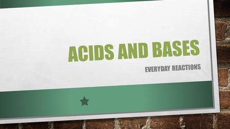 ACIDS AND BASES EVERYDAY REACTIONS. WHAT ARE ACIDS? AN ACID IS A CHEMICAL THAT REACTS WITH A BASE TO PRODUCE A SALT AND WATER. SOME ACIDS ARE STRONG AND.