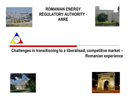 ANRE ROMANIAN ENERGY REGULATORY AUTHORITY - ANRE Challenges in transitioning to a liberalised, competitive market – Romanian experience.