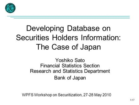 Developing Database on Securities Holders Information: The Case of Japan Yoshiko Sato Financial Statistics Section Research and Statistics Department Bank.