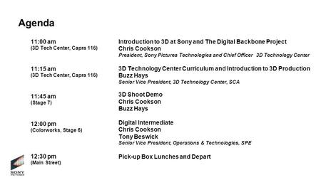 Agenda 11:00 am (3D Tech Center, Capra 116) Introduction to 3D at Sony and The Digital Backbone Project Chris Cookson President, Sony Pictures Technologies.