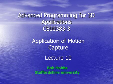 Advanced Programming for 3D Applications CE00383-3 Bob Hobbs Staffordshire university Application of Motion Capture Lecture 10.