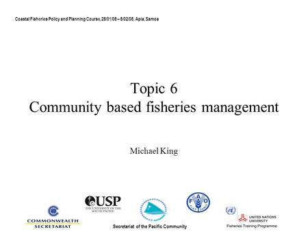 Topic 6 Community based fisheries management Michael King Coastal Fisheries Policy and Planning Course, 28/01/08 – 8/02/08, Apia, Samoa Secretariat of.