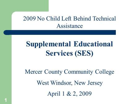 1 Mercer County Community College West Windsor, New Jersey April 1 & 2, 2009 2009 No Child Left Behind Technical Assistance Supplemental Educational Services.