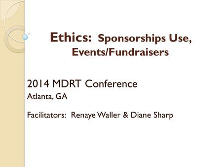 Ethics: Sponsorships Use, Events/Fundraisers 2014 MDRT Conference Atlanta, GA Facilitators: Renaye Waller & Diane Sharp.